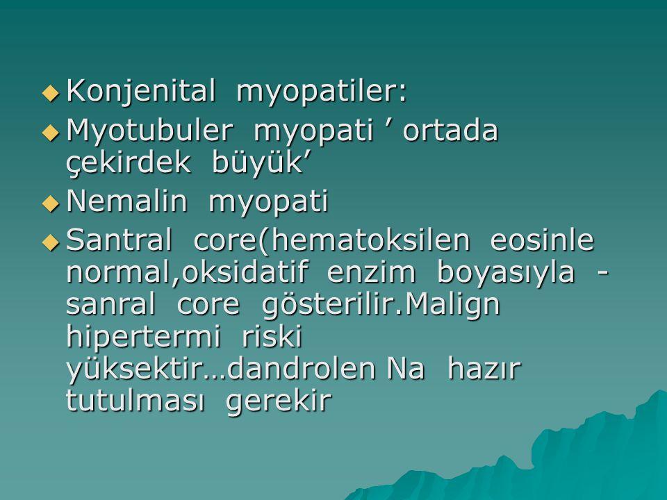  Konjenital myopatiler:  Myotubuler myopati ' ortada çekirdek büyük'  Nemalin myopati  Santral core(hematoksilen eosinle normal,oksidatif enzim bo