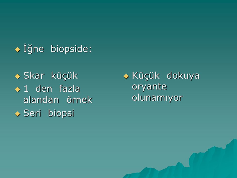  İğne biopside:  Skar küçük  1 den fazla alandan örnek  Seri biopsi  Küçük dokuya oryante olunamıyor