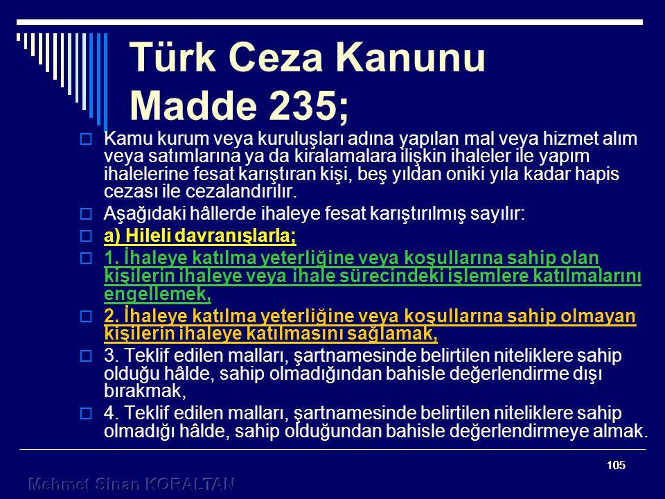 105 Türk Ceza Kanunu Madde 235;  Kamu kurum veya kuruluşları adına yapılan mal veya hizmet alım veya satımlarına ya da kiralamalara ilişkin ihaleler ile yapım ihalelerine fesat karıştıran kişi, beş yıldan oniki yıla kadar hapis cezası ile cezalandırılır.
