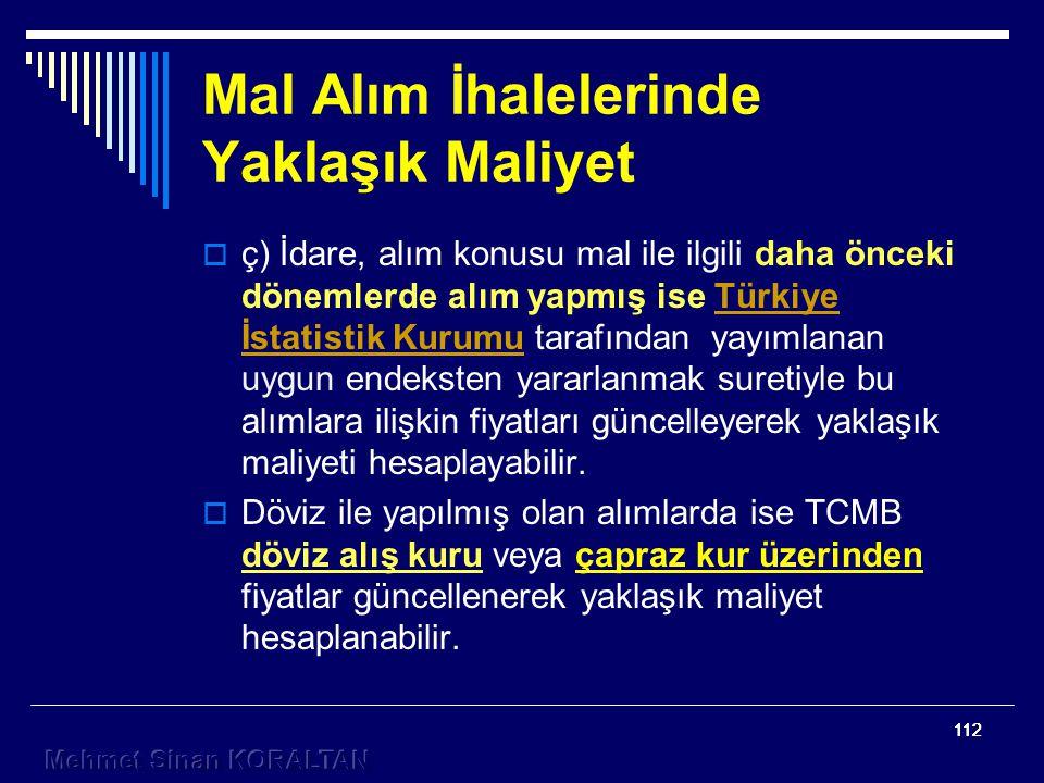 112  ç) İdare, alım konusu mal ile ilgili daha önceki dönemlerde alım yapmış ise Türkiye İstatistik Kurumu tarafından yayımlanan uygun endeksten yararlanmak suretiyle bu alımlara ilişkin fiyatları güncelleyerek yaklaşık maliyeti hesaplayabilir.