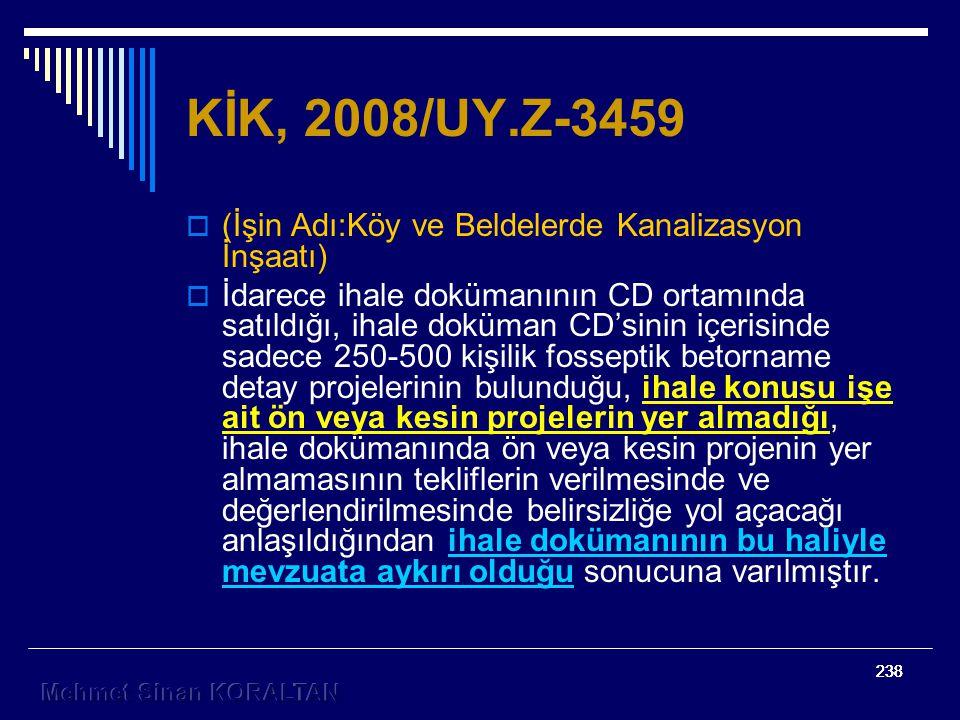 238 KİK, 2008/UY.Z-3459  (İşin Adı:Köy ve Beldelerde Kanalizasyon İnşaatı)  İdarece ihale dokümanının CD ortamında satıldığı, ihale doküman CD'sinin içerisinde sadece 250-500 kişilik fosseptik betorname detay projelerinin bulunduğu, ihale konusu işe ait ön veya kesin projelerin yer almadığı, ihale dokümanında ön veya kesin projenin yer almamasının tekliflerin verilmesinde ve değerlendirilmesinde belirsizliğe yol açacağı anlaşıldığından ihale dokümanının bu haliyle mevzuata aykırı olduğu sonucuna varılmıştır.