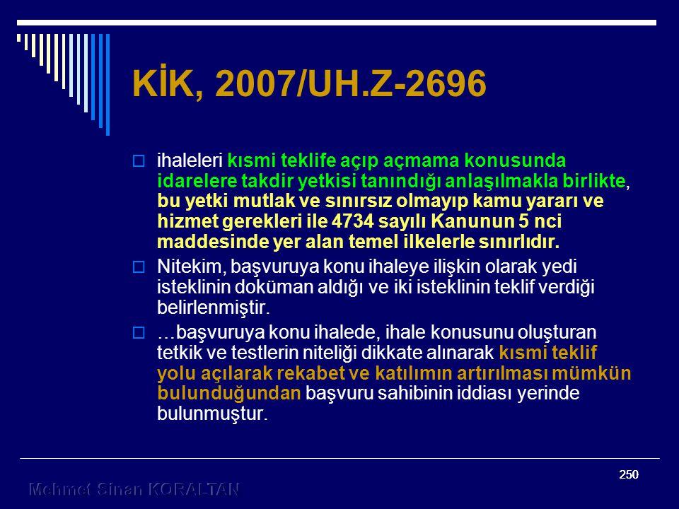 250 KİK, 2007/UH.Z-2696  ihaleleri kısmi teklife açıp açmama konusunda idarelere takdir yetkisi tanındığı anlaşılmakla birlikte, bu yetki mutlak ve sınırsız olmayıp kamu yararı ve hizmet gerekleri ile 4734 sayılı Kanunun 5 nci maddesinde yer alan temel ilkelerle sınırlıdır.