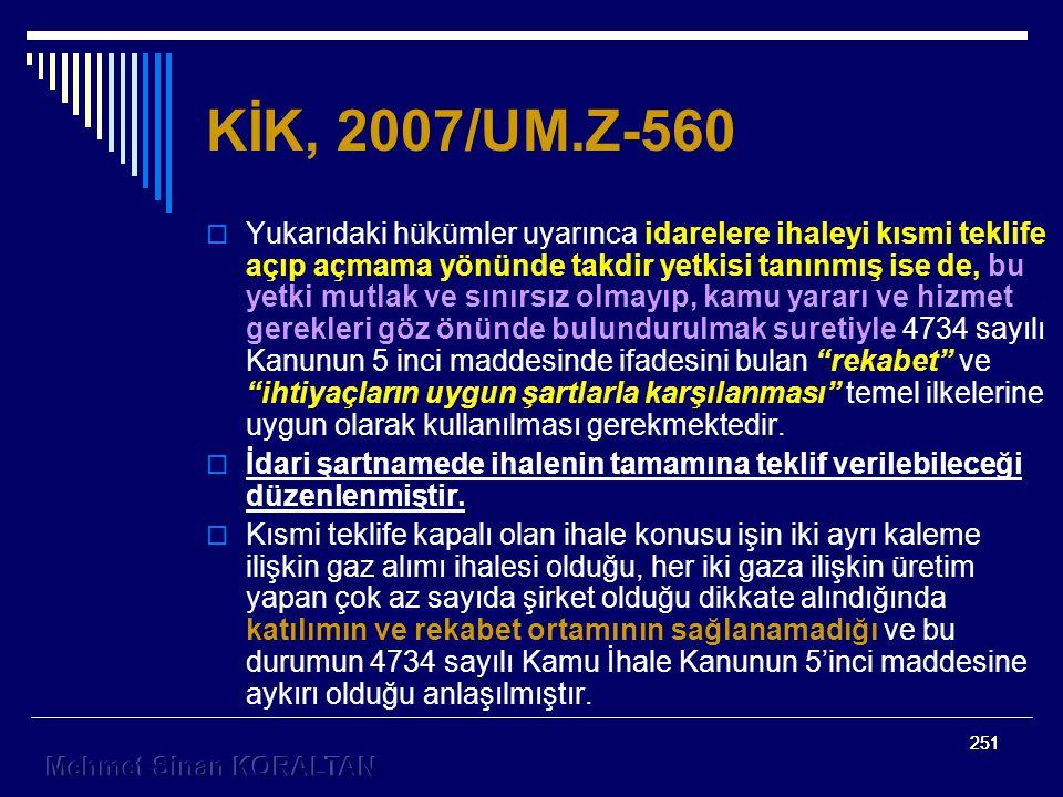 251 KİK, 2007/UM.Z-560  Yukarıdaki hükümler uyarınca idarelere ihaleyi kısmi teklife açıp açmama yönünde takdir yetkisi tanınmış ise de, bu yetki mutlak ve sınırsız olmayıp, kamu yararı ve hizmet gerekleri göz önünde bulundurulmak suretiyle 4734 sayılı Kanunun 5 inci maddesinde ifadesini bulan rekabet ve ihtiyaçların uygun şartlarla karşılanması temel ilkelerine uygun olarak kullanılması gerekmektedir.