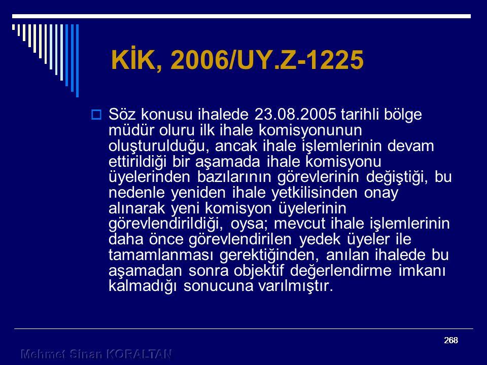 268 KİK, 2006/UY.Z-1225  Söz konusu ihalede 23.08.2005 tarihli bölge müdür oluru ilk ihale komisyonunun oluşturulduğu, ancak ihale işlemlerinin devam ettirildiği bir aşamada ihale komisyonu üyelerinden bazılarının görevlerinin değiştiği, bu nedenle yeniden ihale yetkilisinden onay alınarak yeni komisyon üyelerinin görevlendirildiği, oysa; mevcut ihale işlemlerinin daha önce görevlendirilen yedek üyeler ile tamamlanması gerektiğinden, anılan ihalede bu aşamadan sonra objektif değerlendirme imkanı kalmadığı sonucuna varılmıştır.