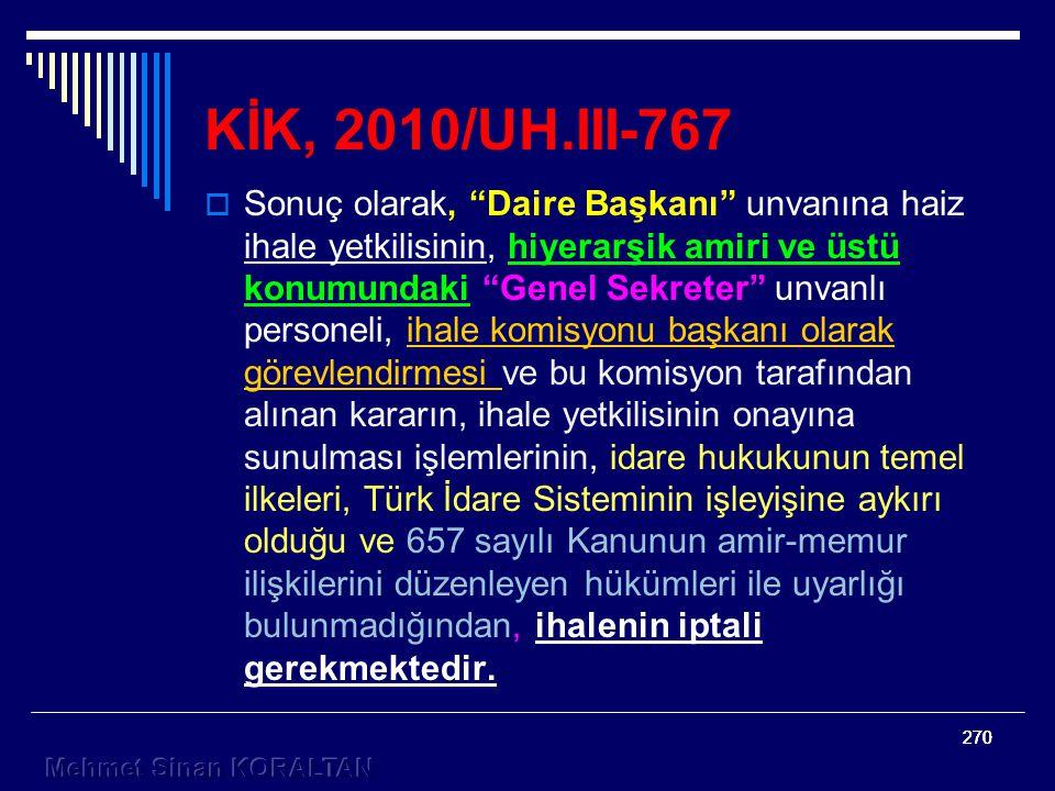 270 KİK, 2010/UH.III-767  Sonuç olarak, Daire Başkanı unvanına haiz ihale yetkilisinin, hiyerarşik amiri ve üstü konumundaki Genel Sekreter unvanlı personeli, ihale komisyonu başkanı olarak görevlendirmesi ve bu komisyon tarafından alınan kararın, ihale yetkilisinin onayına sunulması işlemlerinin, idare hukukunun temel ilkeleri, Türk İdare Sisteminin işleyişine aykırı olduğu ve 657 sayılı Kanunun amir-memur ilişkilerini düzenleyen hükümleri ile uyarlığı bulunmadığından, ihalenin iptali gerekmektedir.