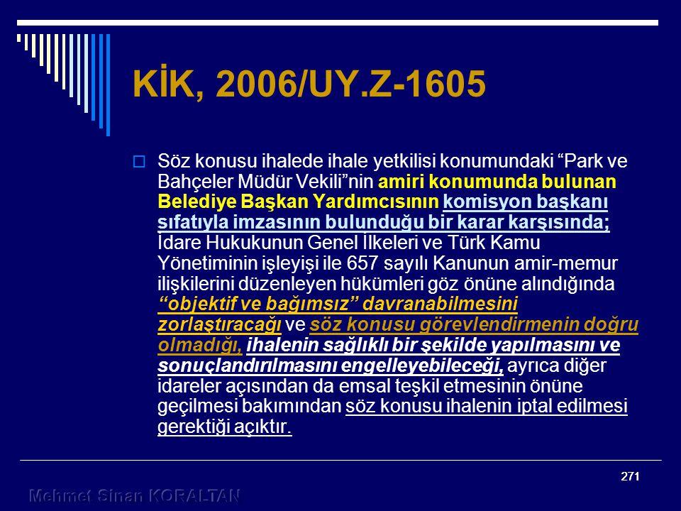 271 KİK, 2006/UY.Z-1605  Söz konusu ihalede ihale yetkilisi konumundaki Park ve Bahçeler Müdür Vekili nin amiri konumunda bulunan Belediye Başkan Yardımcısının komisyon başkanı sıfatıyla imzasının bulunduğu bir karar karşısında; İdare Hukukunun Genel İlkeleri ve Türk Kamu Yönetiminin işleyişi ile 657 sayılı Kanunun amir-memur ilişkilerini düzenleyen hükümleri göz önüne alındığında objektif ve bağımsız davranabilmesini zorlaştıracağı ve söz konusu görevlendirmenin doğru olmadığı, ihalenin sağlıklı bir şekilde yapılmasını ve sonuçlandırılmasını engelleyebileceği, ayrıca diğer idareler açısından da emsal teşkil etmesinin önüne geçilmesi bakımından söz konusu ihalenin iptal edilmesi gerektiği açıktır.