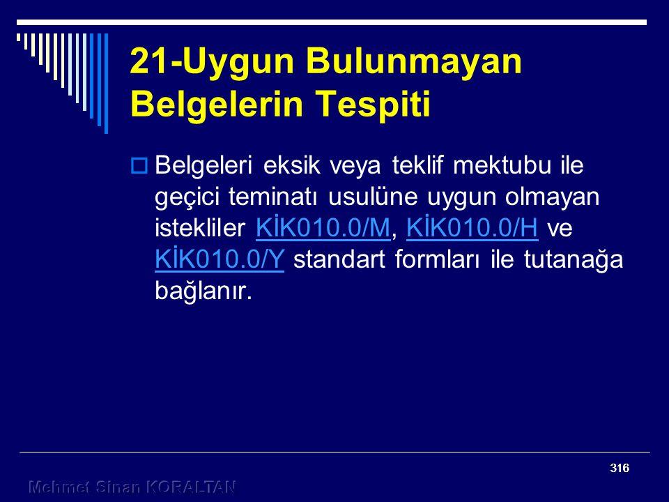 316 21-Uygun Bulunmayan Belgelerin Tespiti  Belgeleri eksik veya teklif mektubu ile geçici teminatı usulüne uygun olmayan istekliler KİK010.0/M, KİK010.0/H ve KİK010.0/Y standart formları ile tutanağa bağlanır.KİK010.0/MKİK010.0/H KİK010.0/Y