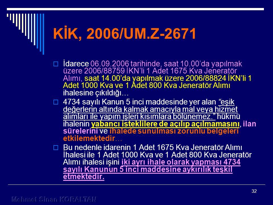 32 KİK, 2006/UM.Z-2671  İdarece 06.09.2006 tarihinde, saat 10.00'da yapılmak üzere 2006/88759 İKN'li 1 Adet 1675 Kva Jeneratör Alımı, saat 14.00'da yapılmak üzere 2006/88824 İKN'li 1 Adet 1000 Kva ve 1 Adet 800 Kva Jeneratör Alımı ihalesine çıkıldığı…  4734 sayılı Kanun 5 inci maddesinde yer alan eşik değerlerin altında kalmak amacıyla mal veya hizmet alımları ile yapım işleri kısımlara bölünemez. hükmü ihalenin yabancı isteklilere de açılıp açılmamasını, ilan sürelerini ve ihalede sunulması zorunlu belgeleri etkilemektedir…  Bu nedenle idarenin 1 Adet 1675 Kva Jeneratör Alımı İhalesi ile 1 Adet 1000 Kva ve 1 Adet 800 Kva Jeneratör Alımı ihalesi işini iki ayrı ihale olarak yapması 4734 sayılı Kanunun 5 inci maddesine aykırılık teşkil etmektedir.
