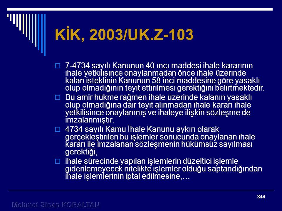 344 KİK, 2003/UK.Z-103  7-4734 sayılı Kanunun 40 ıncı maddesi ihale kararının ihale yetkilisince onaylanmadan önce ihale üzerinde kalan isteklinin Kanunun 58 inci maddesine göre yasaklı olup olmadığının teyit ettirilmesi gerektiğini belirtmektedir.