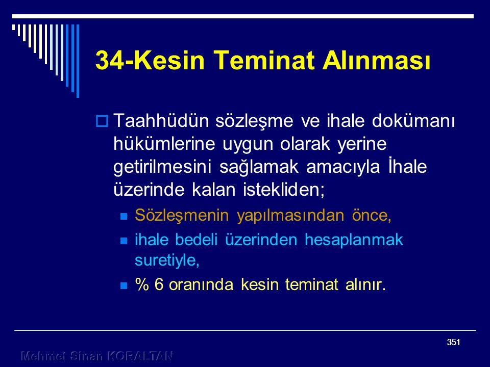 351 34-Kesin Teminat Alınması  Taahhüdün sözleşme ve ihale dokümanı hükümlerine uygun olarak yerine getirilmesini sağlamak amacıyla İhale üzerinde kalan istekliden; Sözleşmenin yapılmasından önce, ihale bedeli üzerinden hesaplanmak suretiyle, % 6 oranında kesin teminat alınır.