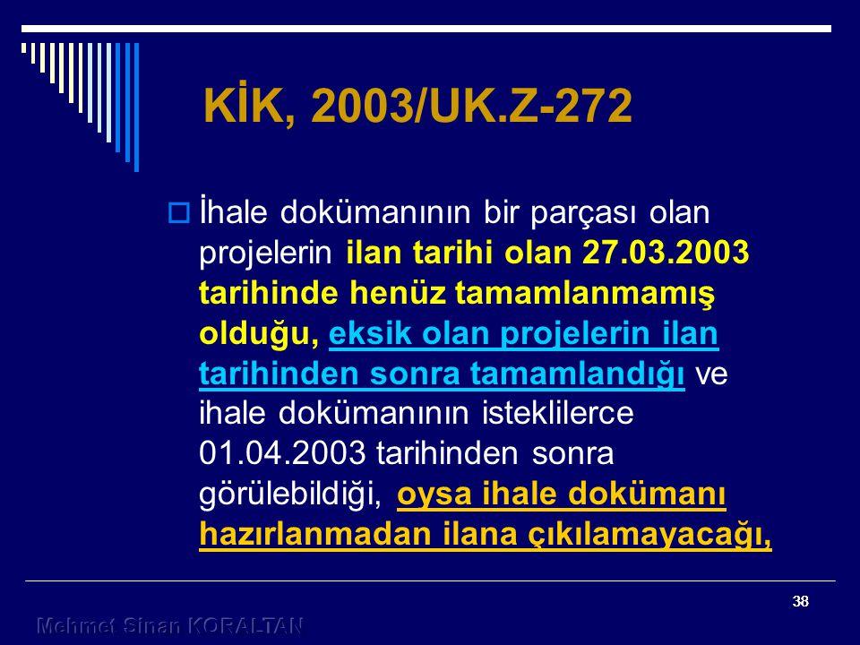 38 KİK, 2003/UK.Z-272  İhale dokümanının bir parçası olan projelerin ilan tarihi olan 27.03.2003 tarihinde henüz tamamlanmamış olduğu, eksik olan projelerin ilan tarihinden sonra tamamlandığı ve ihale dokümanının isteklilerce 01.04.2003 tarihinden sonra görülebildiği, oysa ihale dokümanı hazırlanmadan ilana çıkılamayacağı,