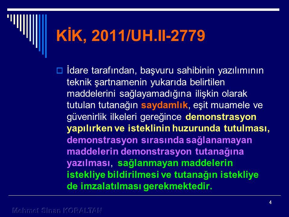 4 KİK, 2011/UH.II-2779  İdare tarafından, başvuru sahibinin yazılımının teknik şartnamenin yukarıda belirtilen maddelerini sağlayamadığına ilişkin olarak tutulan tutanağın saydamlık, eşit muamele ve güvenirlik ilkeleri gereğince demonstrasyon yapılırken ve isteklinin huzurunda tutulması, demonstrasyon sırasında sağlanamayan maddelerin demonstrasyon tutanağına yazılması, sağlanmayan maddelerin istekliye bildirilmesi ve tutanağın istekliye de imzalatılması gerekmektedir.