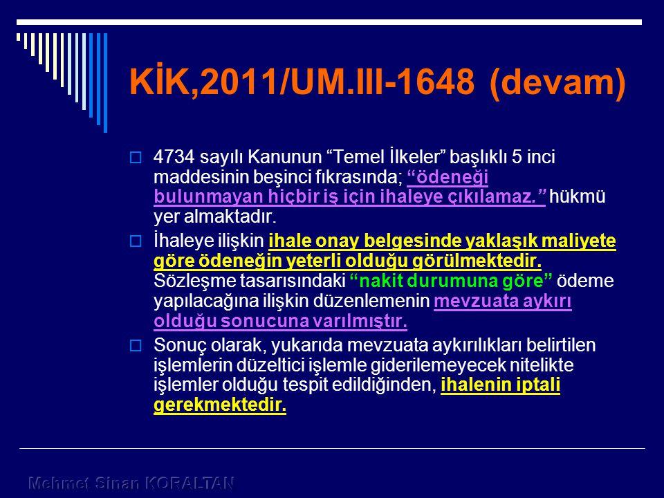 KİK,2011/UM.III-1648 (devam)  4734 sayılı Kanunun Temel İlkeler başlıklı 5 inci maddesinin beşinci fıkrasında; ödeneği bulunmayan hiçbir iş için ihaleye çıkılamaz. hükmü yer almaktadır.