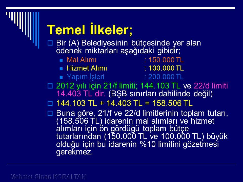 Temel İlkeler;  Bir (A) Belediyesinin bütçesinde yer alan ödenek miktarları aşağıdaki gibidir; Mal Alımı: 150.000 TL Hizmet Alımı: 100.000 TL Yapım İşleri: 200.000 TL  2012 yılı için 21/f limiti; 144.103 TL ve 22/d limiti 14.403 TL dir.