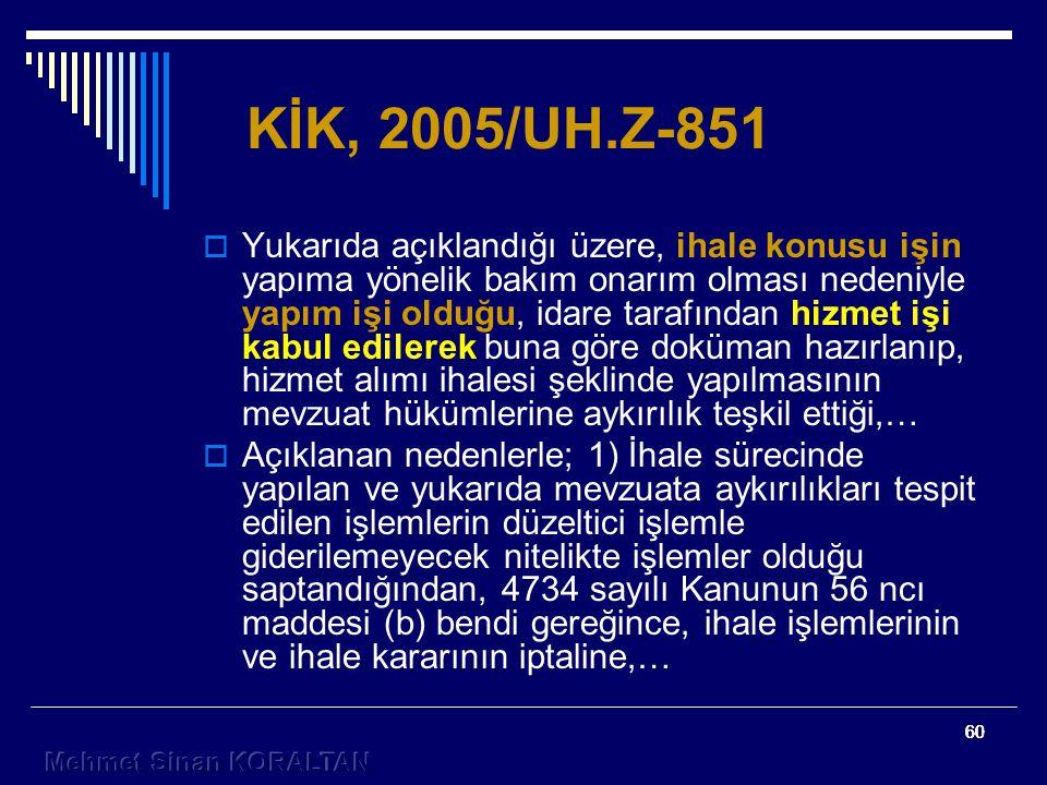 60 KİK, 2005/UH.Z-851  Yukarıda açıklandığı üzere, ihale konusu işin yapıma yönelik bakım onarım olması nedeniyle yapım işi olduğu, idare tarafından hizmet işi kabul edilerek buna göre doküman hazırlanıp, hizmet alımı ihalesi şeklinde yapılmasının mevzuat hükümlerine aykırılık teşkil ettiği,…  Açıklanan nedenlerle; 1) İhale sürecinde yapılan ve yukarıda mevzuata aykırılıkları tespit edilen işlemlerin düzeltici işlemle giderilemeyecek nitelikte işlemler olduğu saptandığından, 4734 sayılı Kanunun 56 ncı maddesi (b) bendi gereğince, ihale işlemlerinin ve ihale kararının iptaline,…