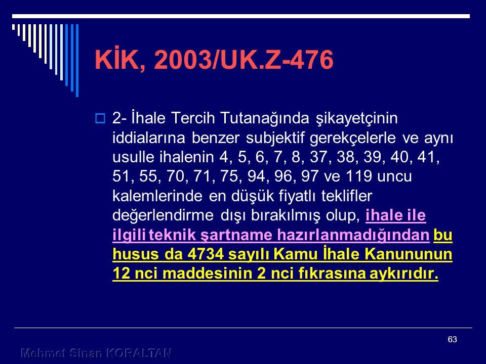 63 KİK, 2003/UK.Z-476  2- İhale Tercih Tutanağında şikayetçinin iddialarına benzer subjektif gerekçelerle ve aynı usulle ihalenin 4, 5, 6, 7, 8, 37, 38, 39, 40, 41, 51, 55, 70, 71, 75, 94, 96, 97 ve 119 uncu kalemlerinde en düşük fiyatlı teklifler değerlendirme dışı bırakılmış olup, ihale ile ilgili teknik şartname hazırlanmadığından bu husus da 4734 sayılı Kamu İhale Kanununun 12 nci maddesinin 2 nci fıkrasına aykırıdır.