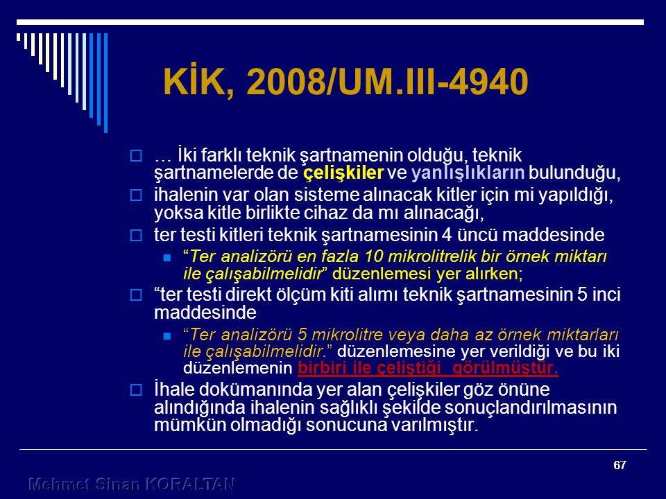 67 KİK, 2008/UM.III-4940  … İki farklı teknik şartnamenin olduğu, teknik şartnamelerde de çelişkiler ve yanlışlıkların bulunduğu,  ihalenin var olan sisteme alınacak kitler için mi yapıldığı, yoksa kitle birlikte cihaz da mı alınacağı,  ter testi kitleri teknik şartnamesinin 4 üncü maddesinde Ter analizörü en fazla 10 mikrolitrelik bir örnek miktarı ile çalışabilmelidir düzenlemesi yer alırken;  ter testi direkt ölçüm kiti alımı teknik şartnamesinin 5 inci maddesinde Ter analizörü 5 mikrolitre veya daha az örnek miktarları ile çalışabilmelidir. düzenlemesine yer verildiği ve bu iki düzenlemenin birbiri ile çeliştiği görülmüştür.