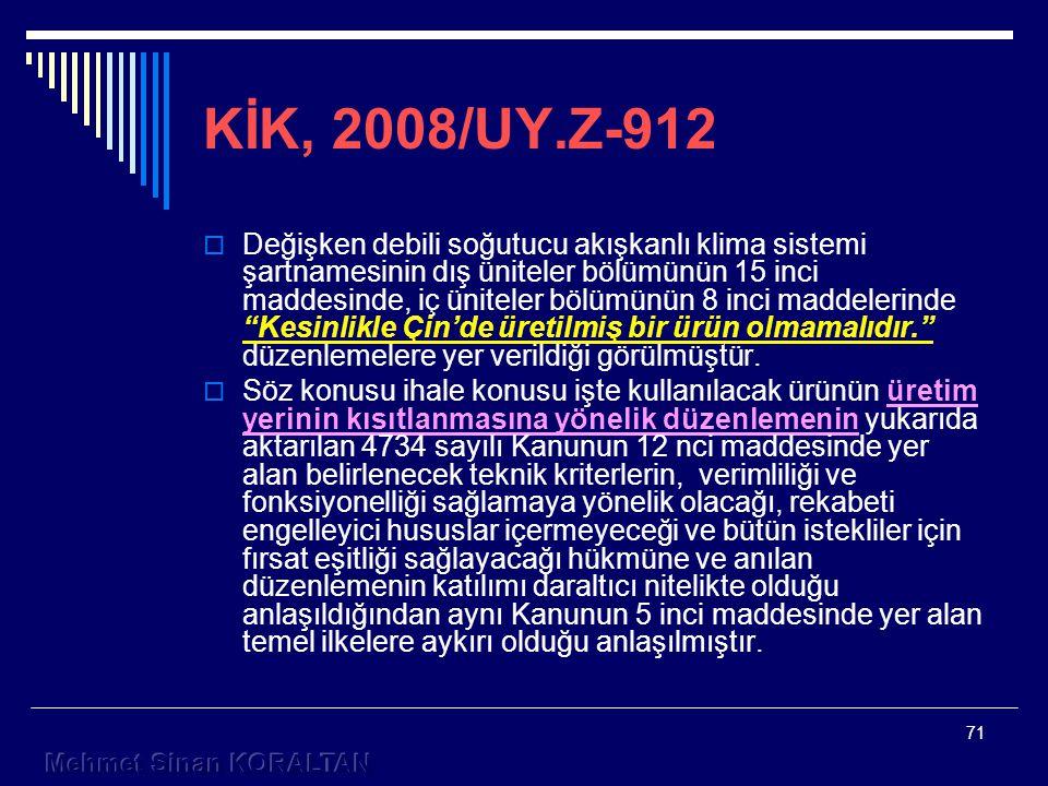 71 KİK, 2008/UY.Z-912  Değişken debili soğutucu akışkanlı klima sistemi şartnamesinin dış üniteler bölümünün 15 inci maddesinde, iç üniteler bölümünün 8 inci maddelerinde Kesinlikle Çin'de üretilmiş bir ürün olmamalıdır. düzenlemelere yer verildiği görülmüştür.
