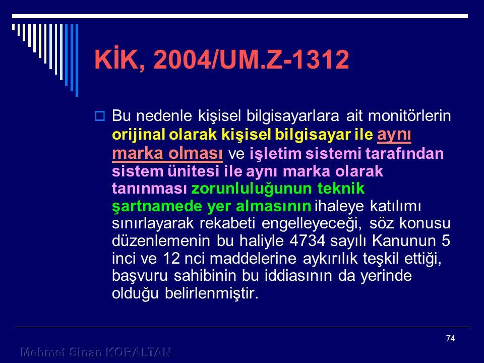 74 KİK, 2004/UM.Z-1312 aynı marka olması  Bu nedenle kişisel bilgisayarlara ait monitörlerin orijinal olarak kişisel bilgisayar ile aynı marka olması ve işletim sistemi tarafından sistem ünitesi ile aynı marka olarak tanınması zorunluluğunun teknik şartnamede yer almasının ihaleye katılımı sınırlayarak rekabeti engelleyeceği, söz konusu düzenlemenin bu haliyle 4734 sayılı Kanunun 5 inci ve 12 nci maddelerine aykırılık teşkil ettiği, başvuru sahibinin bu iddiasının da yerinde olduğu belirlenmiştir.
