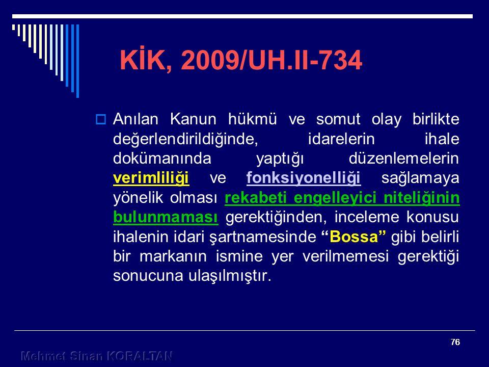 76 KİK, 2009/UH.II-734  Anılan Kanun hükmü ve somut olay birlikte değerlendirildiğinde, idarelerin ihale dokümanında yaptığı düzenlemelerin verimliliği ve fonksiyonelliği sağlamaya yönelik olması rekabeti engelleyici niteliğinin bulunmaması gerektiğinden, inceleme konusu ihalenin idari şartnamesinde Bossa gibi belirli bir markanın ismine yer verilmemesi gerektiği sonucuna ulaşılmıştır.