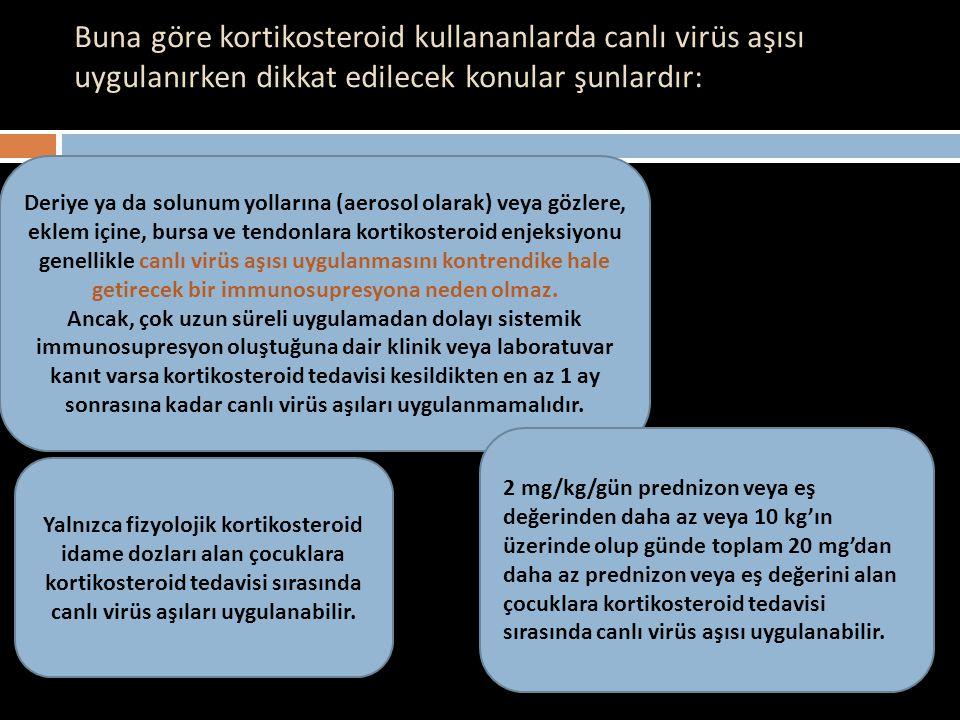 Buna göre kortikosteroid kullananlarda canlı virüs aşısı uygulanırken dikkat edilecek konular şunlardır: Deriye ya da solunum yollarına (aerosol olara