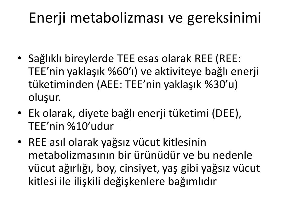 Enerji metabolizması ve gereksinimi Sağlıklı bireylerde TEE esas olarak REE (REE: TEE'nin yaklaşık %60'ı) ve aktiviteye bağlı enerji tüketiminden (AEE