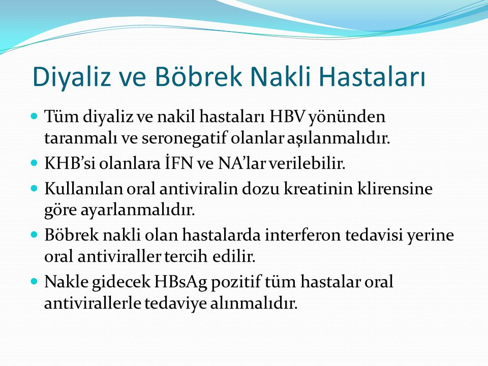 Diyaliz ve Böbrek Nakli Hastaları Tüm diyaliz ve nakil hastaları HBV yönünden taranmalı ve seronegatif olanlar aşılanmalıdır. KHB'si olanlara İFN ve N