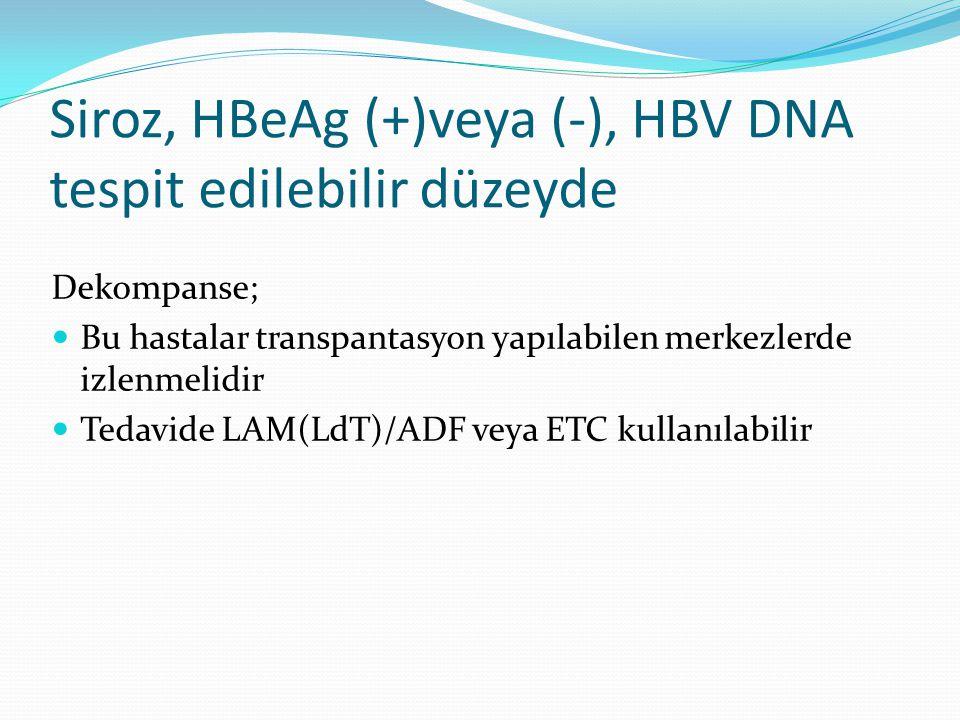 Siroz, HBeAg (+)veya (-), HBV DNA tespit edilebilir düzeyde Dekompanse; Bu hastalar transpantasyon yapılabilen merkezlerde izlenmelidir Tedavide LAM(L