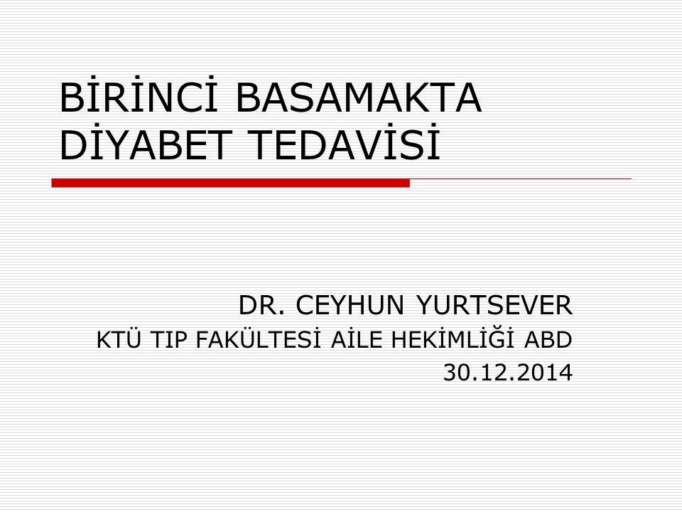 BİRİNCİ BASAMAKTA DİYABET TEDAVİSİ DR. CEYHUN YURTSEVER KTÜ TIP FAKÜLTESİ AİLE HEKİMLİĞİ ABD 30.12.2014