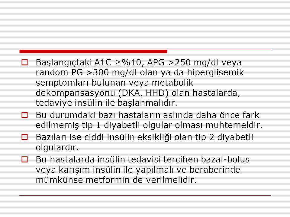  Başlangıçtaki A1C ≥%10, APG >250 mg/dl veya random PG >300 mg/dl olan ya da hiperglisemik semptomları bulunan veya metabolik dekompansasyonu (DKA, H
