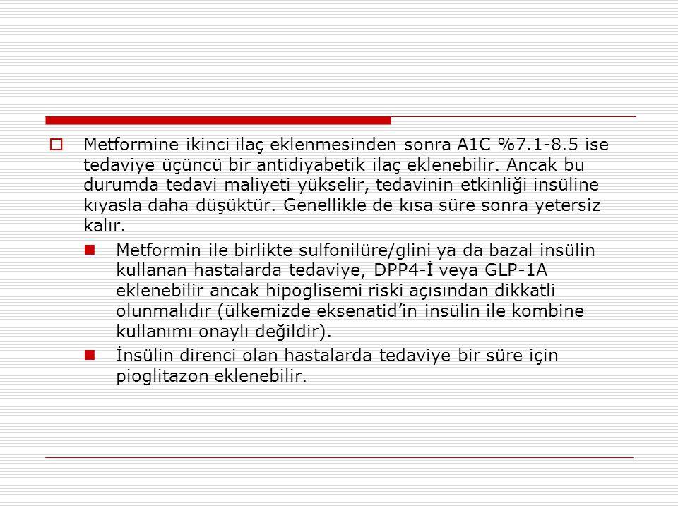  Metformine ikinci ilaç eklenmesinden sonra A1C %7.1-8.5 ise tedaviye üçüncü bir antidiyabetik ilaç eklenebilir. Ancak bu durumda tedavi maliyeti yük