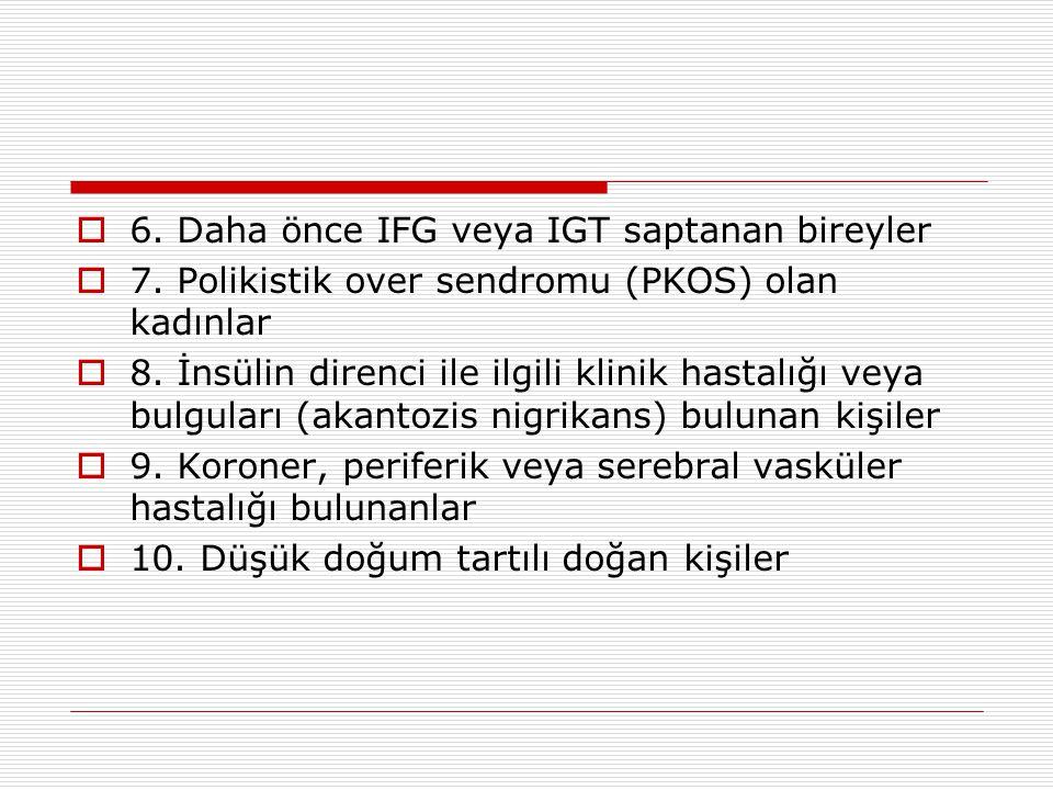  6. Daha önce IFG veya IGT saptanan bireyler  7. Polikistik over sendromu (PKOS) olan kadınlar  8. İnsülin direnci ile ilgili klinik hastalığı veya