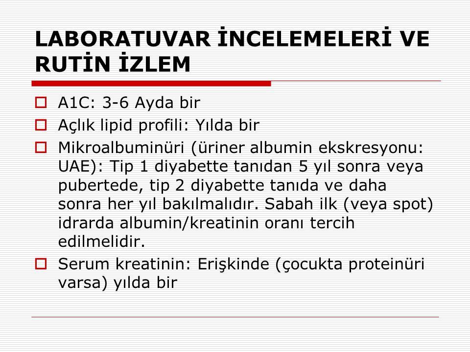 LABORATUVAR İNCELEMELERİ VE RUTİN İZLEM  A1C: 3-6 Ayda bir  Açlık lipid profili: Yılda bir  Mikroalbuminüri (üriner albumin ekskresyonu: UAE): Tip
