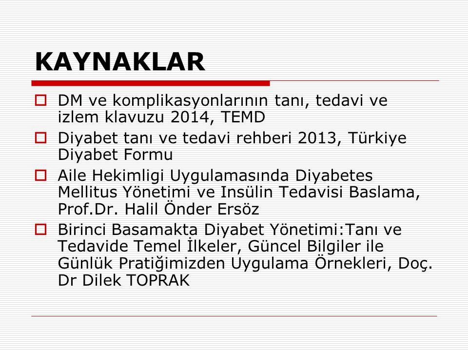 KAYNAKLAR  DM ve komplikasyonlarının tanı, tedavi ve izlem klavuzu 2014, TEMD  Diyabet tanı ve tedavi rehberi 2013, Türkiye Diyabet Formu  Aile Hek