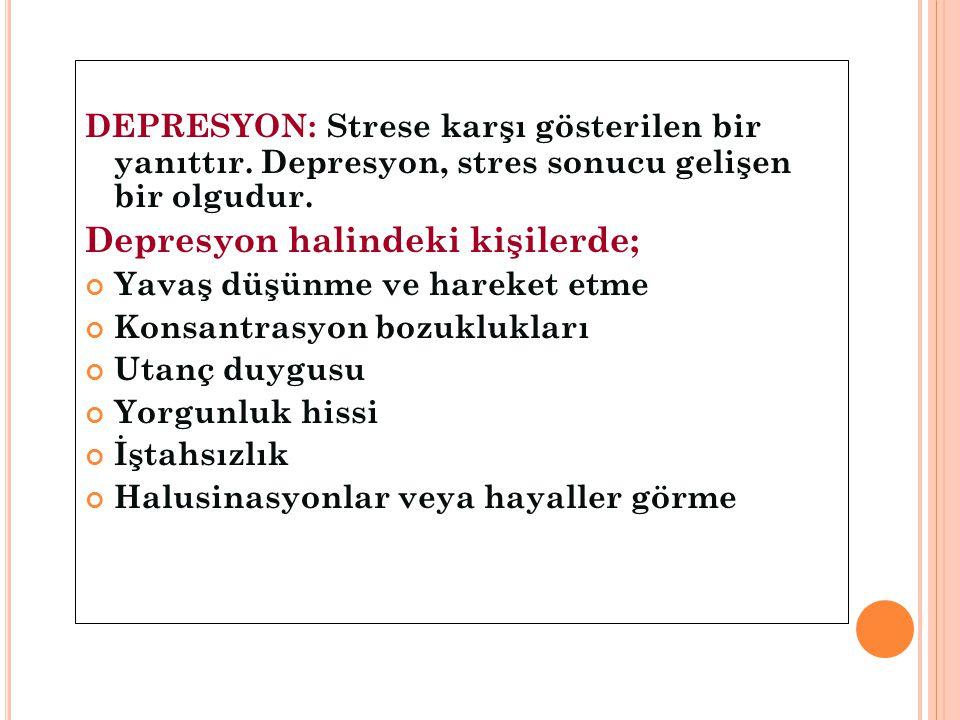 DEPRESYON: Strese karşı gösterilen bir yanıttır. Depresyon, stres sonucu gelişen bir olgudur. Depresyon halindeki kişilerde; Yavaş düşünme ve hareket