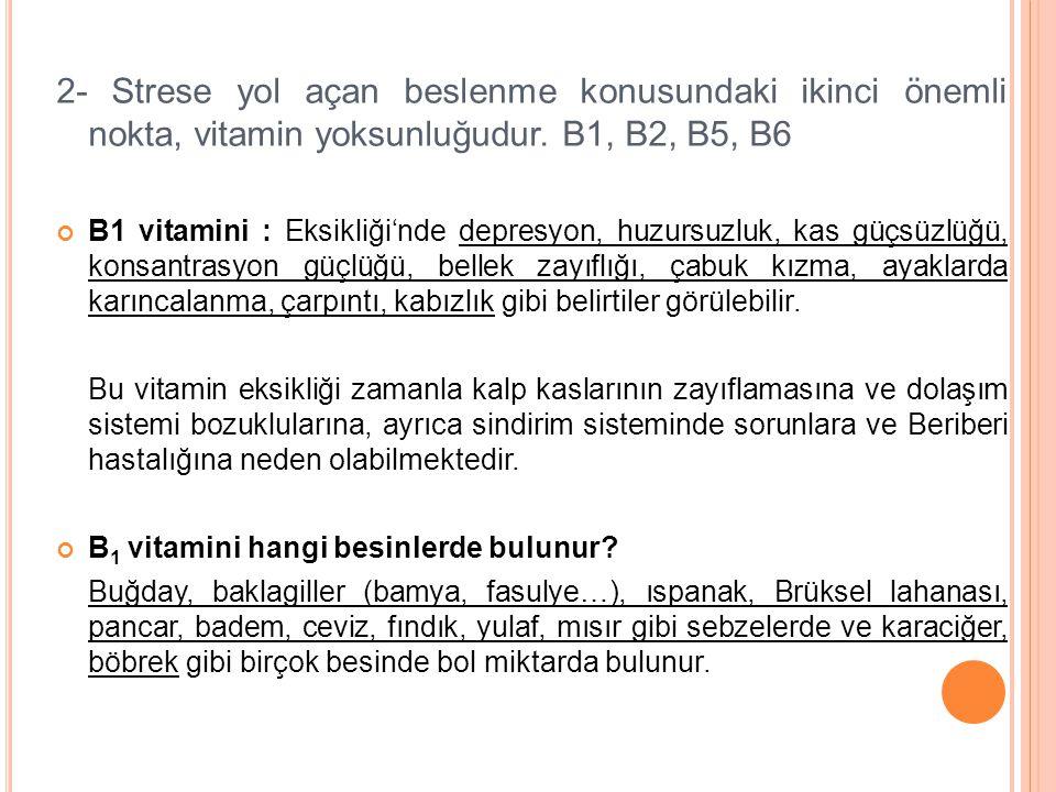 2- Strese yol açan beslenme konusundaki ikinci önemli nokta, vitamin yoksunluğudur. B1, B2, B5, B6 B1 vitamini : Eksikliği'nde depresyon, huzursuzluk,