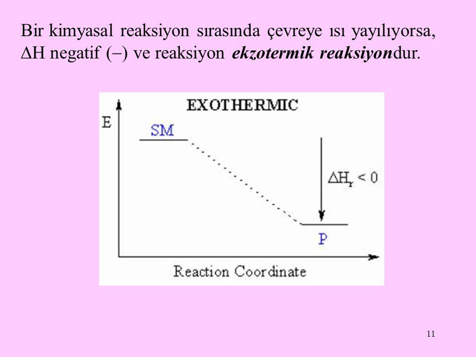 11 Bir kimyasal reaksiyon sırasında çevreye ısı yayılıyorsa,  H negatif (  ) ve reaksiyon ekzotermik reaksiyondur.