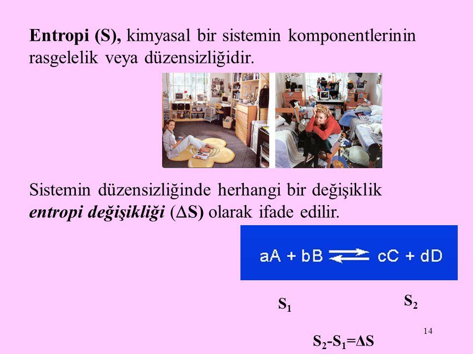 14 Entropi (S), kimyasal bir sistemin komponentlerinin rasgelelik veya düzensizliğidir. Sistemin düzensizliğinde herhangi bir değişiklik entropi değiş