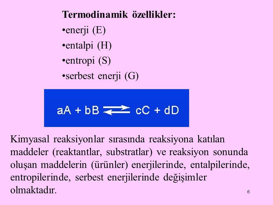 6 Termodinamik özellikler: enerji (E) entalpi (H) entropi (S) serbest enerji (G) Kimyasal reaksiyonlar sırasında reaksiyona katılan maddeler (reaktant