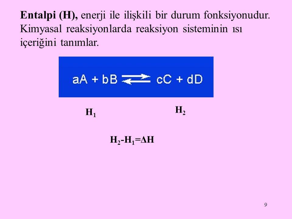 9 Entalpi (H), enerji ile ilişkili bir durum fonksiyonudur. Kimyasal reaksiyonlarda reaksiyon sisteminin ısı içeriğini tanımlar. H1H1 H2H2 H 2 -H 1 =Δ