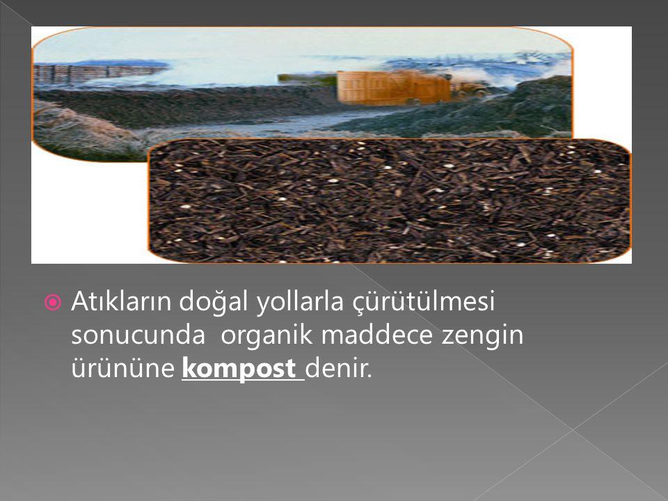  Atıkların doğal yollarla çürütülmesi sonucunda organik maddece zengin ürününe kompost denir.