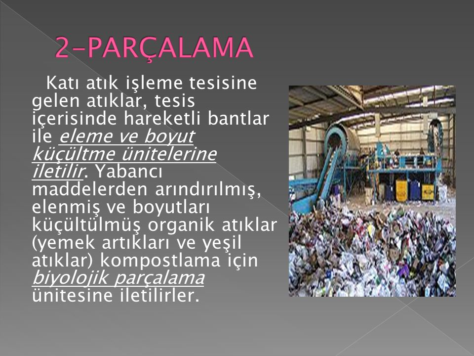Katı atık işleme tesisine gelen atıklar, tesis içerisinde hareketli bantlar ile eleme ve boyut küçültme ünitelerine iletilir. Yabancı maddelerden arın