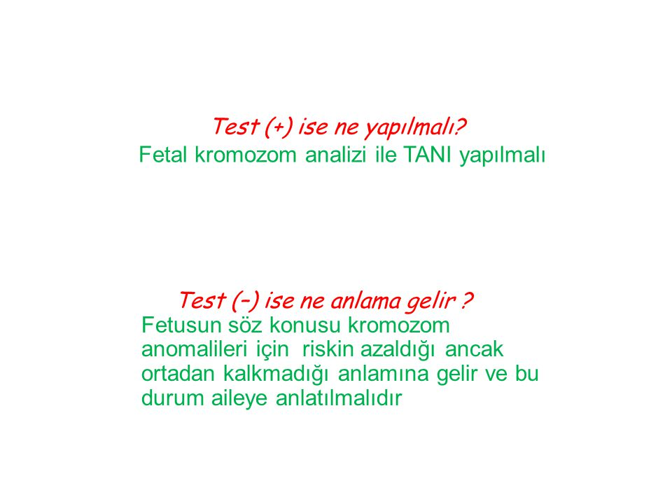 Test (+) ise ne yapılmalı? Fetal kromozom analizi ile TANI yapılmalı Test (–) ise ne anlama gelir ? Fetusun söz konusu kromozom anomalileri için riski