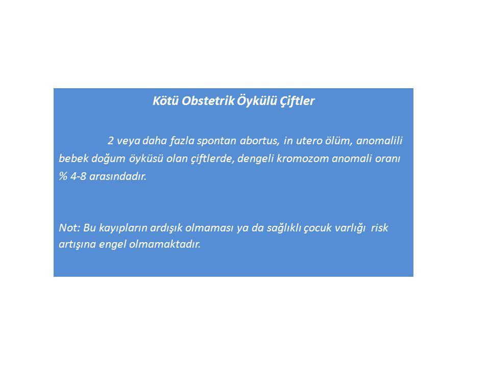Kötü Obstetrik Öykülü Çiftler 2 veya daha fazla spontan abortus, in utero ölüm, anomalili bebek doğum öyküsü olan çiftlerde, dengeli kromozom anomali