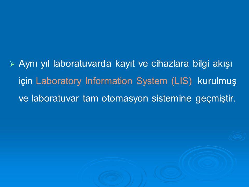   Aynı yıl laboratuvarda kayıt ve cihazlara bilgi akışı için Laboratory Information System (LIS) kurulmuş ve laboratuvar tam otomasyon sistemine geç