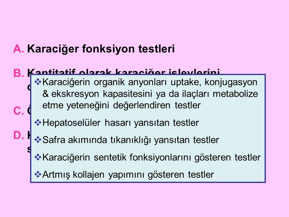 Karaciğerin organik anyonları uptake, konjugasyon & ekskresyon kapasitesini ya da ilaçları metabolize etme yeteneğini değerlendiren testler Serum total bilirubin (direkt & indirekt) İdrarda bilirubin ve ürobilinojen Serum safra asitleri Boya testleri- Sulfobromoftalein, indosiyanin yeşili Soluk testleri- Aminoprin soluk testi, galaktoz klirensi, kafein klirensi, lidokain metabolitleri (MEGX)