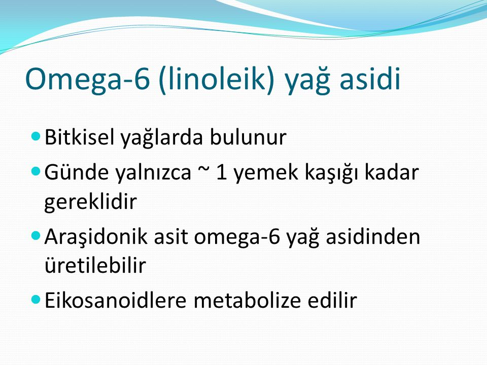 Omega-6 (linoleik) yağ asidi Bitkisel yağlarda bulunur Günde yalnızca ~ 1 yemek kaşığı kadar gereklidir Araşidonik asit omega-6 yağ asidinden üretilebilir Eikosanoidlere metabolize edilir