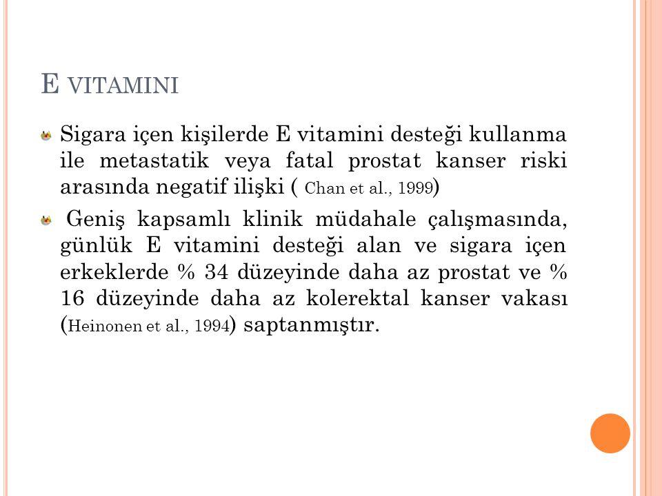 E VITAMINI Sigara içen kişilerde E vitamini desteği kullanma ile metastatik veya fatal prostat kanser riski arasında negatif ilişki ( Chan et al., 199