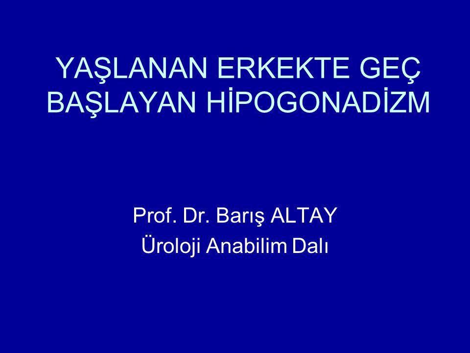 YAŞLANAN ERKEKTE GEÇ BAŞLAYAN HİPOGONADİZM Prof. Dr. Barış ALTAY Üroloji Anabilim Dalı