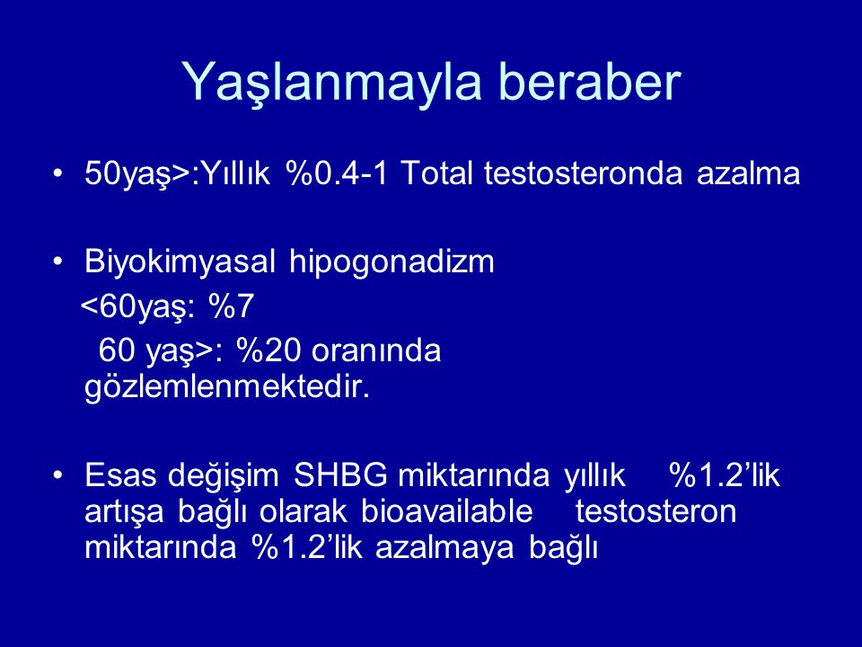 Yaşlanmayla beraber 50yaş>:Yıllık %0.4-1 Total testosteronda azalma Biyokimyasal hipogonadizm <60yaş: %7 60 yaş>: %20 oranında gözlemlenmektedir.